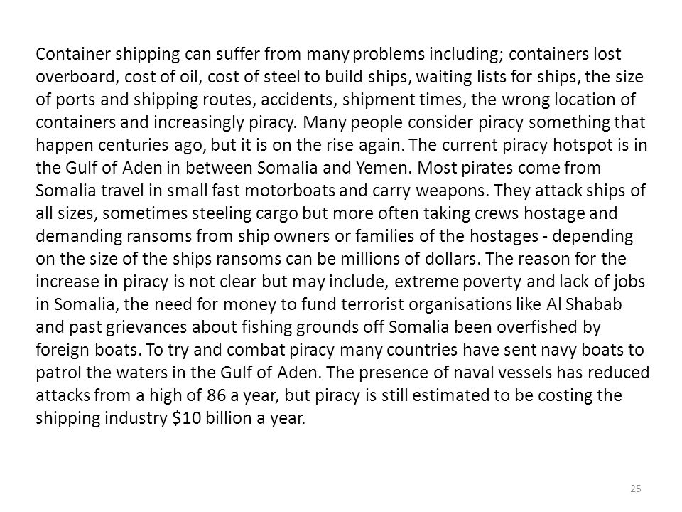 Container shipping can suffer from many problems including; containers lost overboard, cost of oil, cost of steel to build ships, waiting lists for ships, the size of ports and shipping routes, accidents, shipment times, the wrong location of containers and increasingly piracy.
