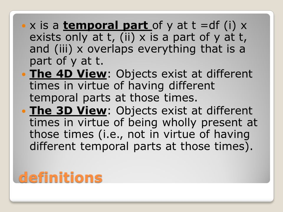 x is a temporal part of y at t =df (i) x exists only at t, (ii) x is a part of y at t, and (iii) x overlaps everything that is a part of y at t.
