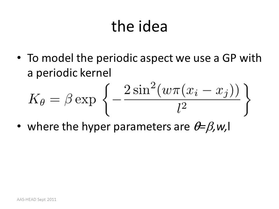 the idea To model the periodic aspect we use a GP with a periodic kernel. where the hyper parameters are q=b,w,l.