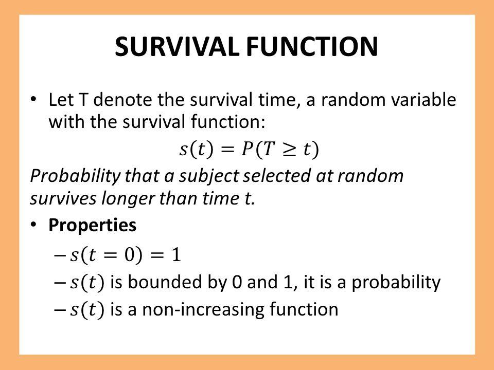 SURVIVAL FUNCTION Let T denote the survival time, a random variable with the survival function: 𝑠 𝑡 =𝑃(𝑇≥𝑡)