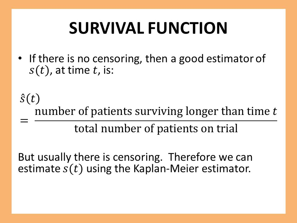 SURVIVAL FUNCTION If there is no censoring, then a good estimator of 𝑠(𝑡), at time 𝑡, is: