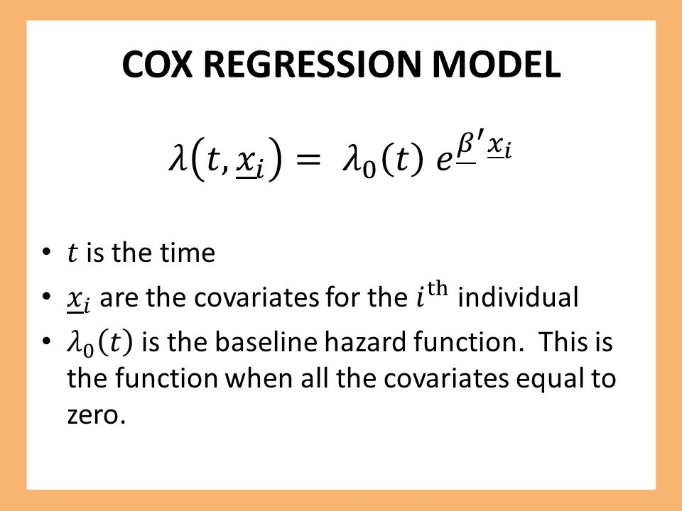 COX REGRESSION MODEL 𝜆 𝑡, 𝑥 𝑖 = 𝜆 0 𝑡 𝑒 𝛽 ′ 𝑥 𝑖 𝑡 is the time