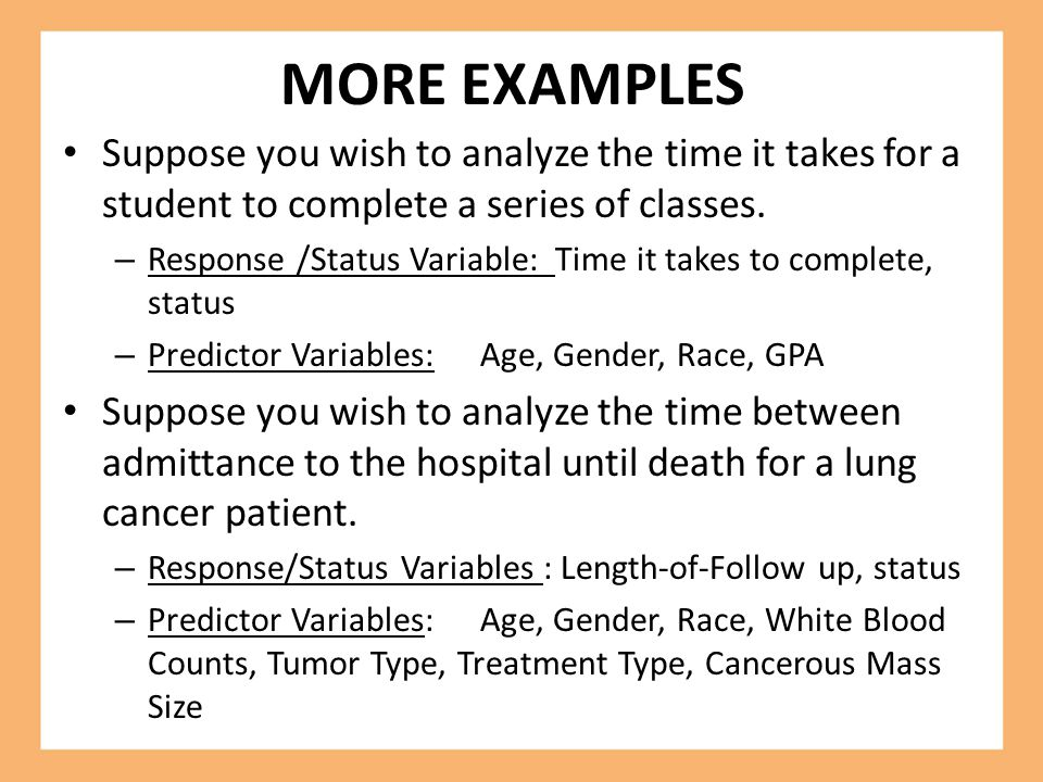 MORE EXAMPLES Suppose you wish to analyze the time it takes for a student to complete a series of classes.