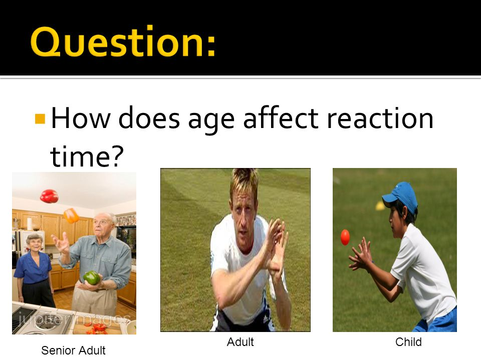 Question: How does age affect reaction time Adult Child Senior Adult