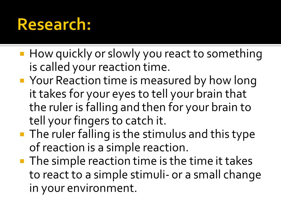 Research: How quickly or slowly you react to something is called your reaction time.