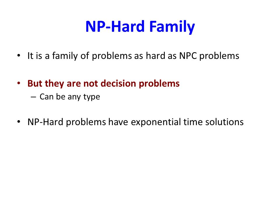 NP-Hard Family It is a family of problems as hard as NPC problems