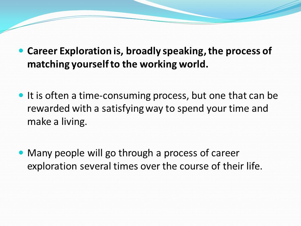 Career Exploration is, broadly speaking, the process of matching yourself to the working world.