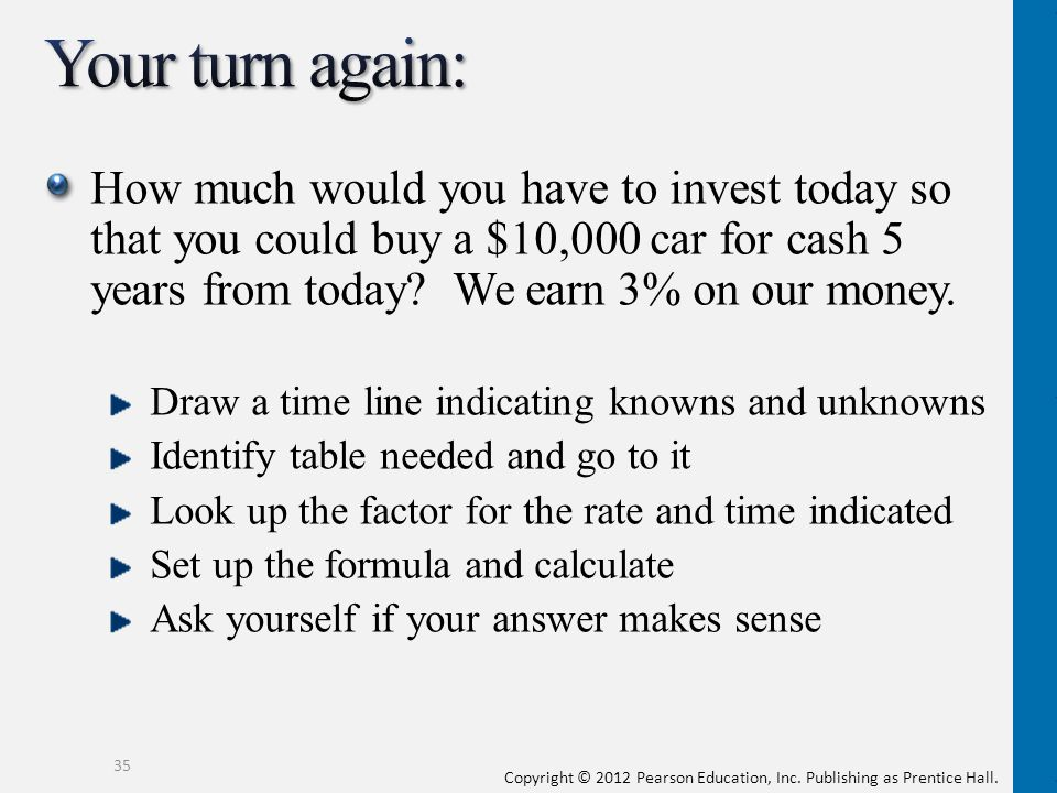 Your turn again: How much would you have to invest today so that you could buy a $10,000 car for cash 5 years from today We earn 3% on our money.