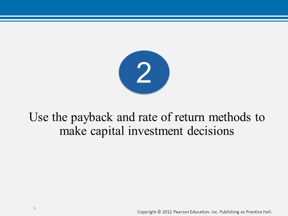 2 Use the payback and rate of return methods to make capital investment decisions.