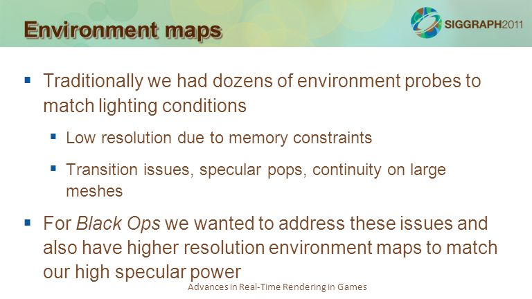 Environment maps Traditionally we had dozens of environment probes to match lighting conditions. Low resolution due to memory constraints.