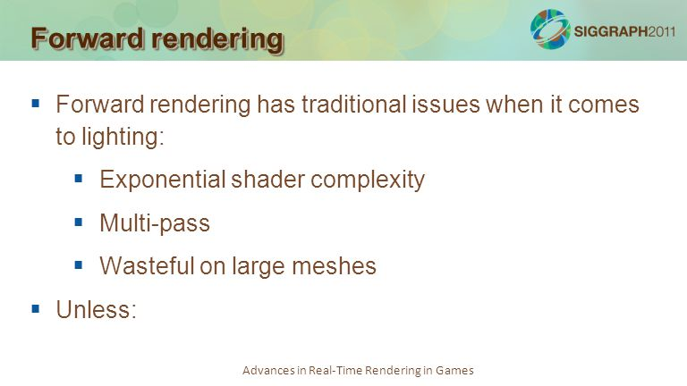 Forward rendering Forward rendering has traditional issues when it comes to lighting: Exponential shader complexity.