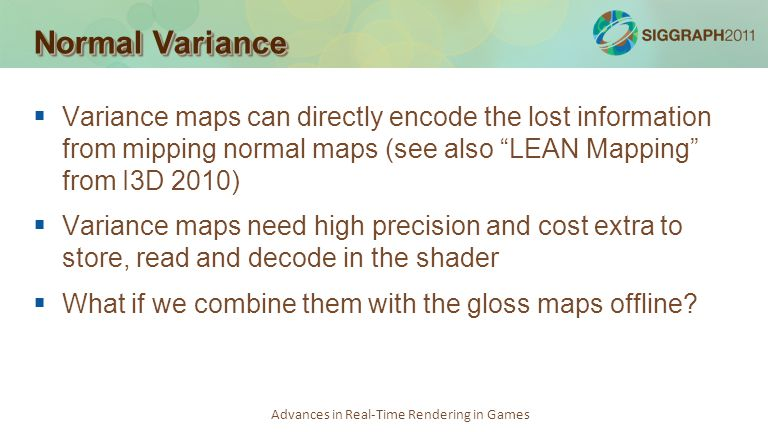Normal Variance Variance maps can directly encode the lost information from mipping normal maps (see also LEAN Mapping from I3D 2010)
