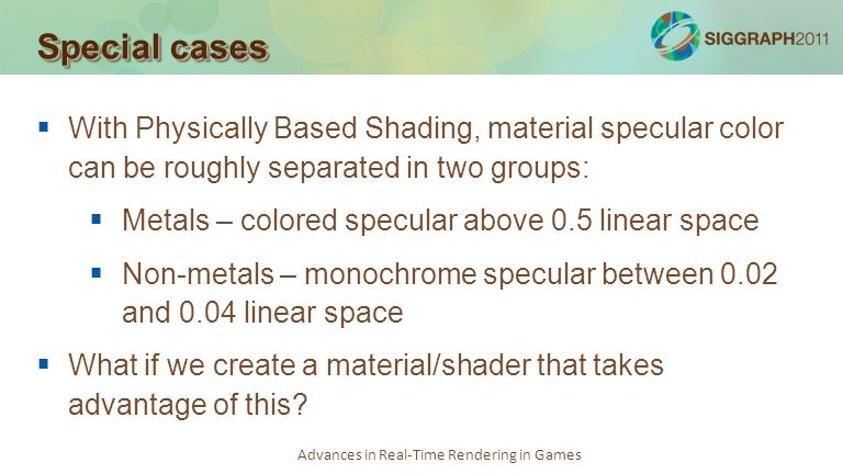 Special cases With Physically Based Shading, material specular color can be roughly separated in two groups: