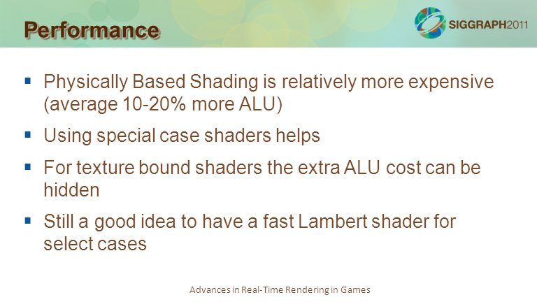 Performance Physically Based Shading is relatively more expensive (average 10-20% more ALU) Using special case shaders helps.