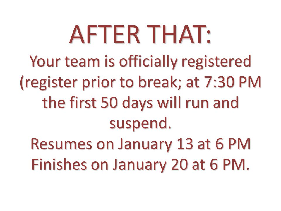 AFTER THAT: Your team is officially registered (register prior to break; at 7:30 PM the first 50 days will run and suspend.