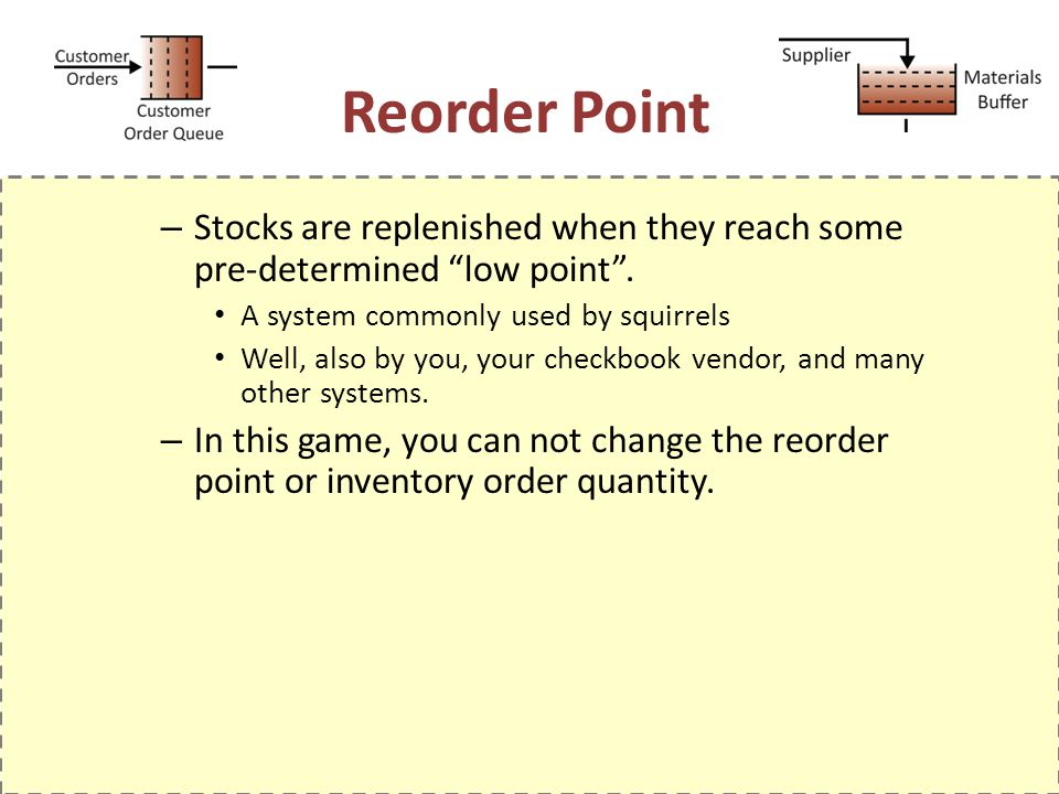 Reorder Point Stocks are replenished when they reach some pre-determined low point . A system commonly used by squirrels.