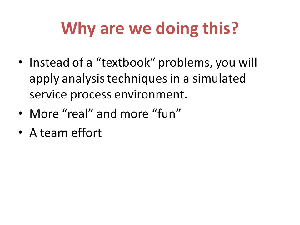 Why are we doing this Instead of a textbook problems, you will apply analysis techniques in a simulated service process environment.