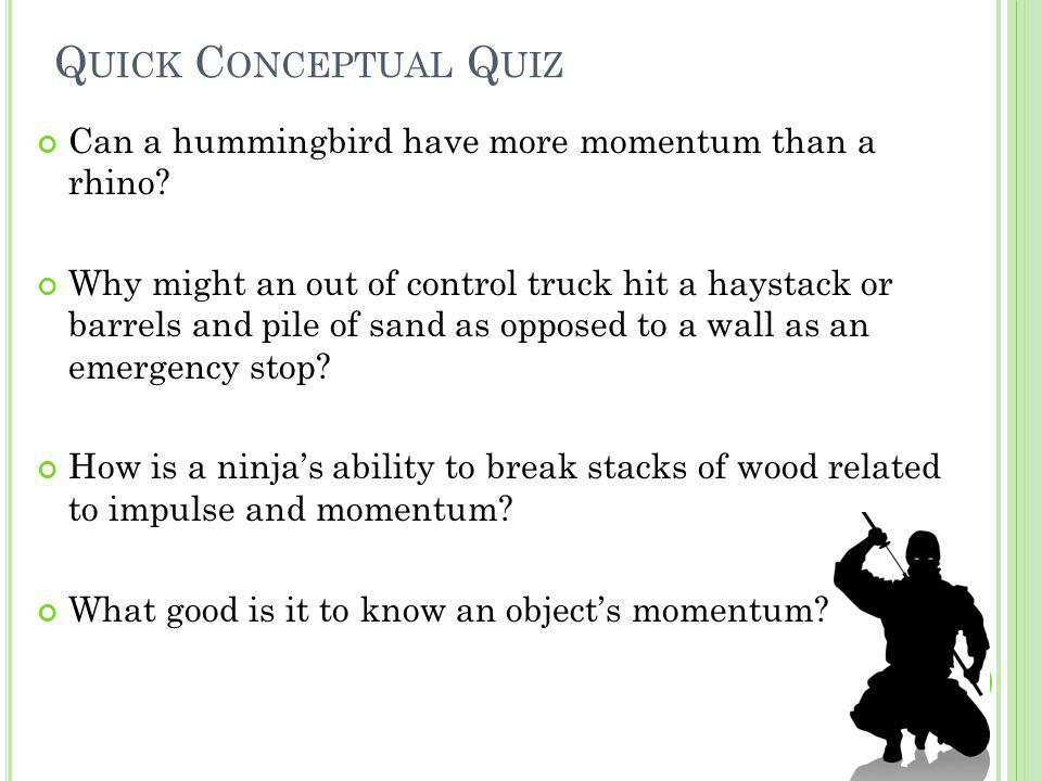 Quick Conceptual Quiz Can a hummingbird have more momentum than a rhino