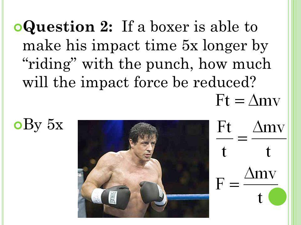 Question 2: If a boxer is able to make his impact time 5x longer by riding with the punch, how much will the impact force be reduced
