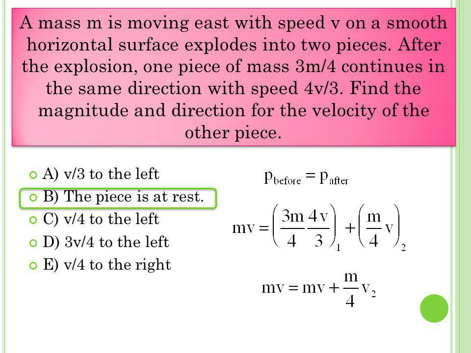 A mass m is moving east with speed v on a smooth horizontal surface explodes into two pieces. After the explosion, one piece of mass 3m/4 continues in the same direction with speed 4v/3. Find the magnitude and direction for the velocity of the other piece.