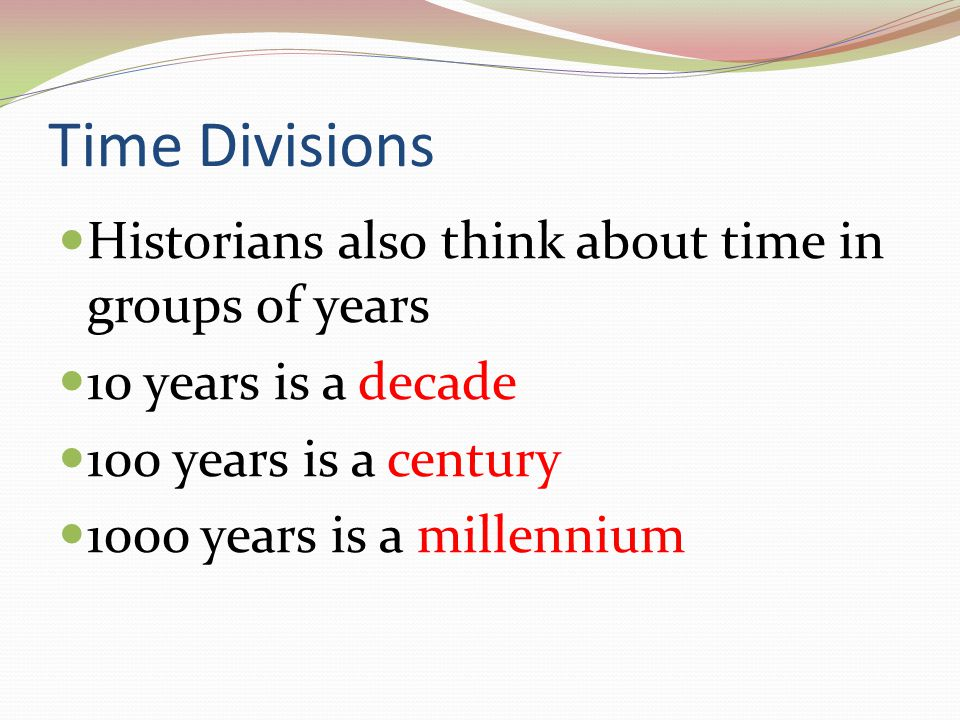 Time Divisions Historians also think about time in groups of years