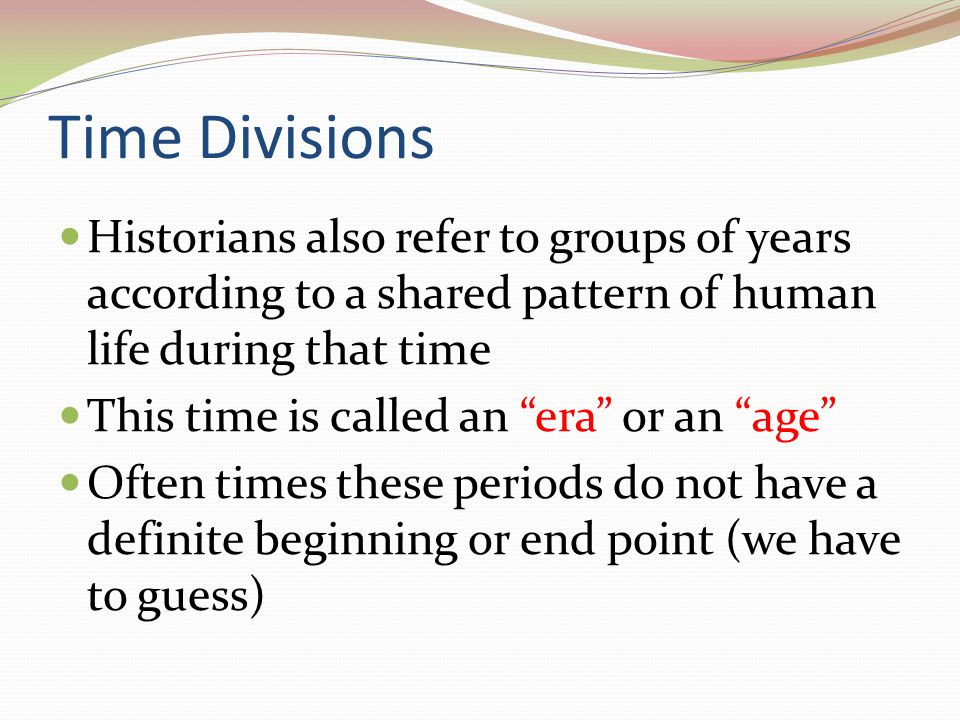 Time Divisions Historians also refer to groups of years according to a shared pattern of human life during that time.