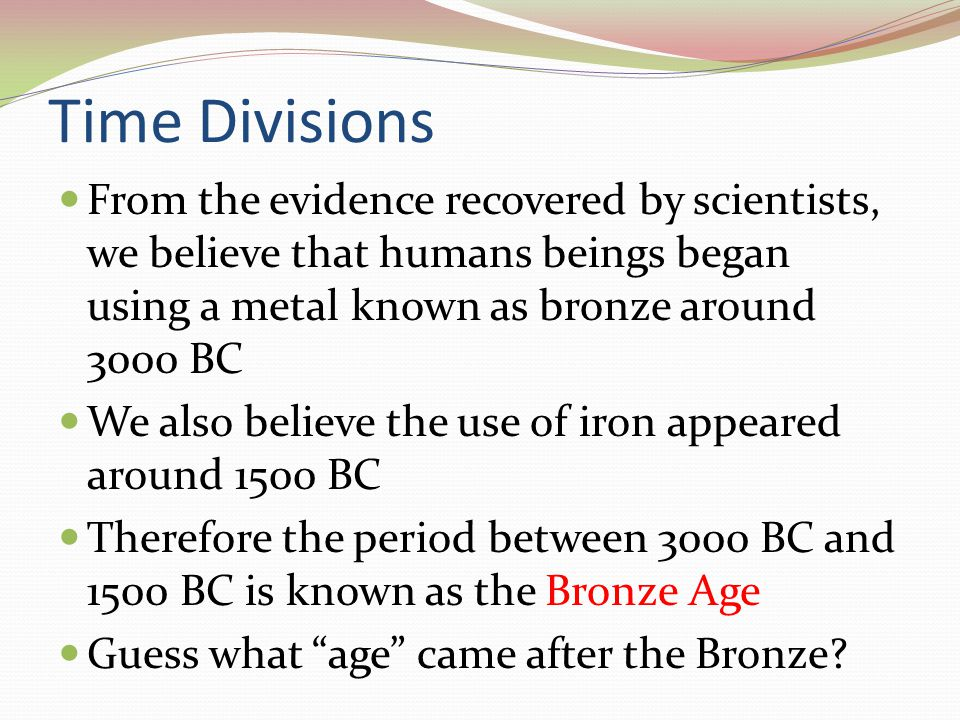 Time Divisions From the evidence recovered by scientists, we believe that humans beings began using a metal known as bronze around 3000 BC.