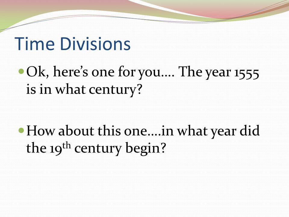 Time Divisions Ok, here's one for you…. The year 1555 is in what century.