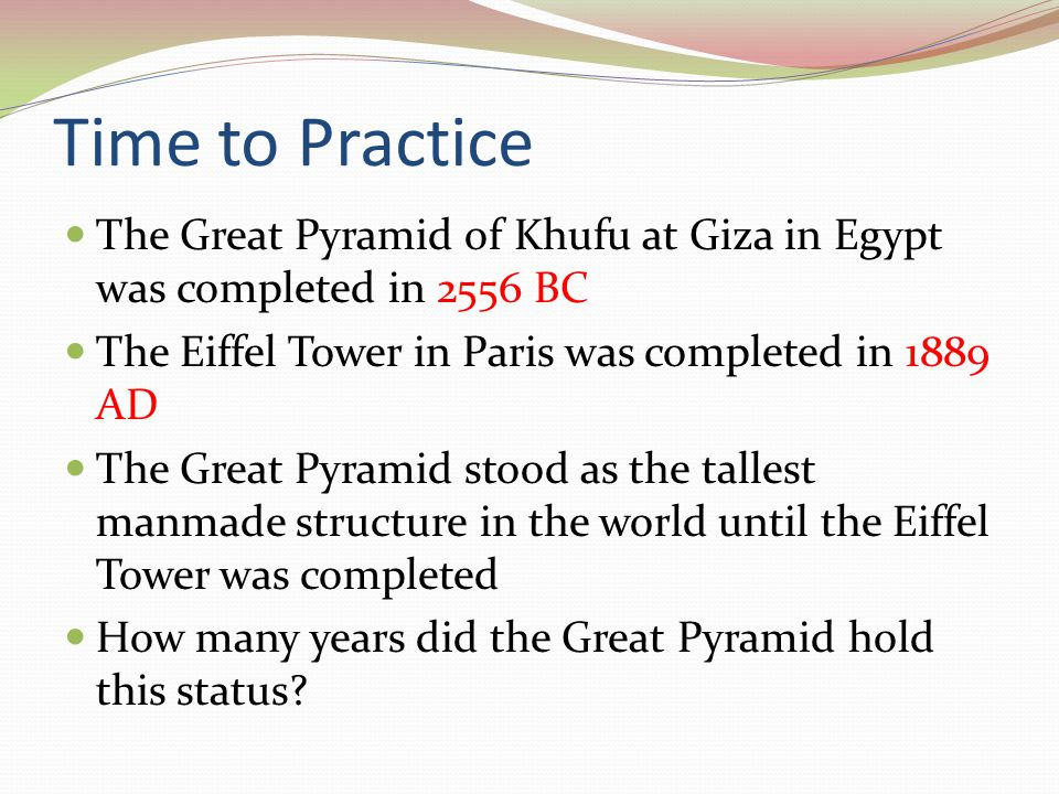 Time to Practice The Great Pyramid of Khufu at Giza in Egypt was completed in 2556 BC. The Eiffel Tower in Paris was completed in 1889 AD.