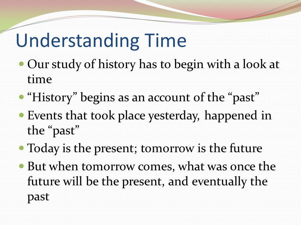 Understanding Time Our study of history has to begin with a look at time. History begins as an account of the past