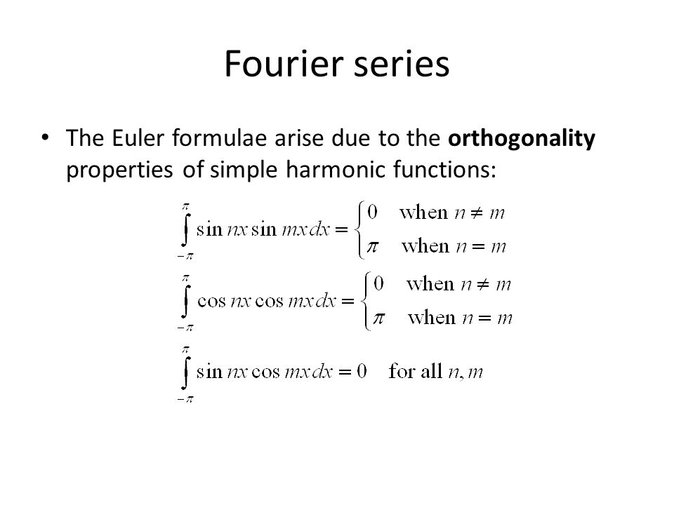 Fourier series The Euler formulae arise due to the orthogonality properties of simple harmonic functions: