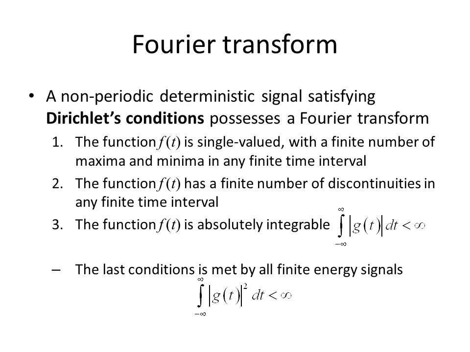 Fourier transform A non-periodic deterministic signal satisfying Dirichlet's conditions possesses a Fourier transform.