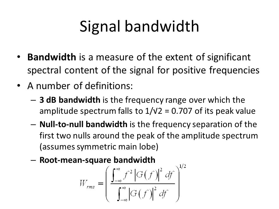 Signal bandwidth Bandwidth is a measure of the extent of significant spectral content of the signal for positive frequencies.