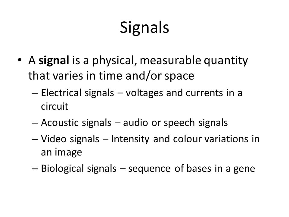 Signals A signal is a physical, measurable quantity that varies in time and/or space. Electrical signals – voltages and currents in a circuit.