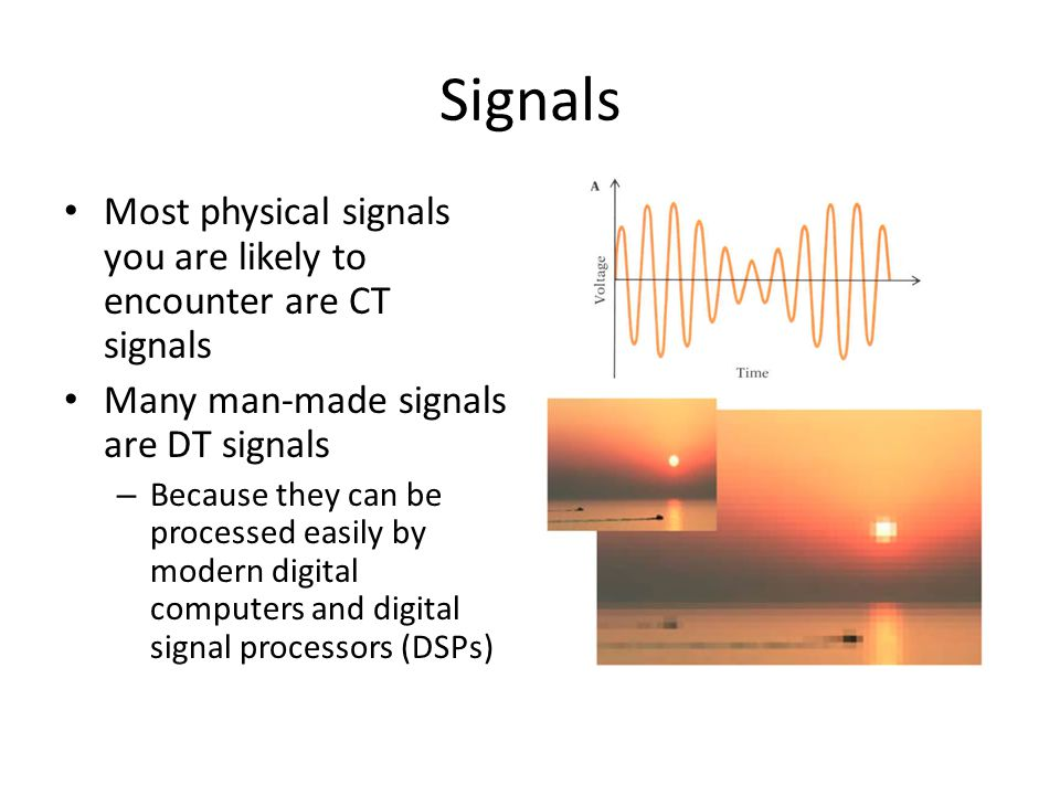 Signals Most physical signals you are likely to encounter are CT signals. Many man-made signals are DT signals.