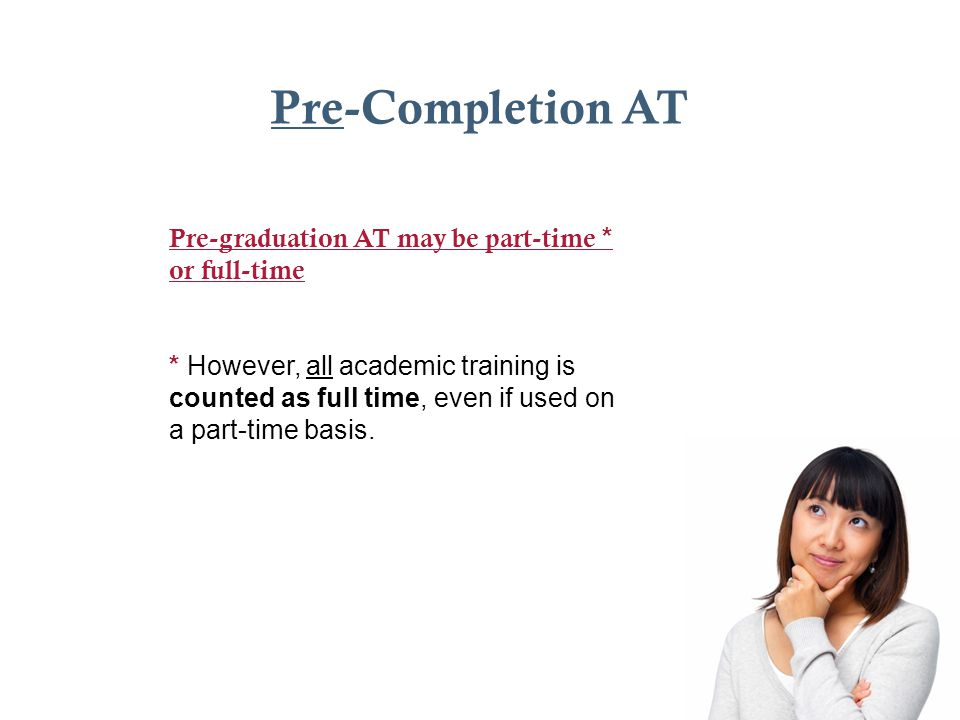 Pre-Completion AT Pre-graduation AT may be part-time * or full-time