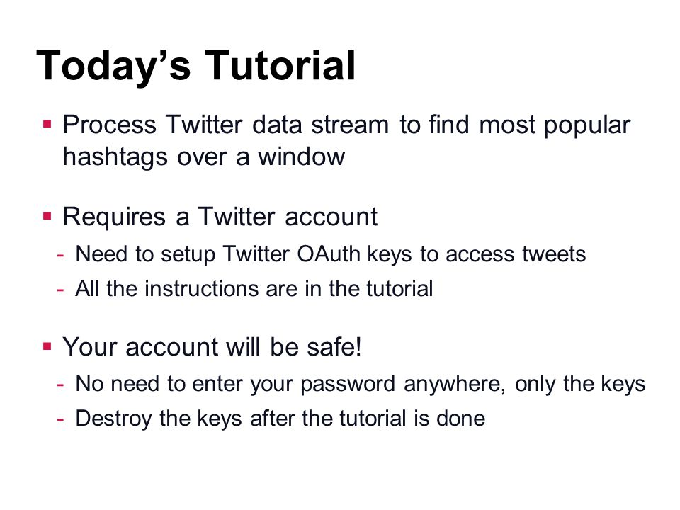 Today's Tutorial Process Twitter data stream to find most popular hashtags over a window. Requires a Twitter account.
