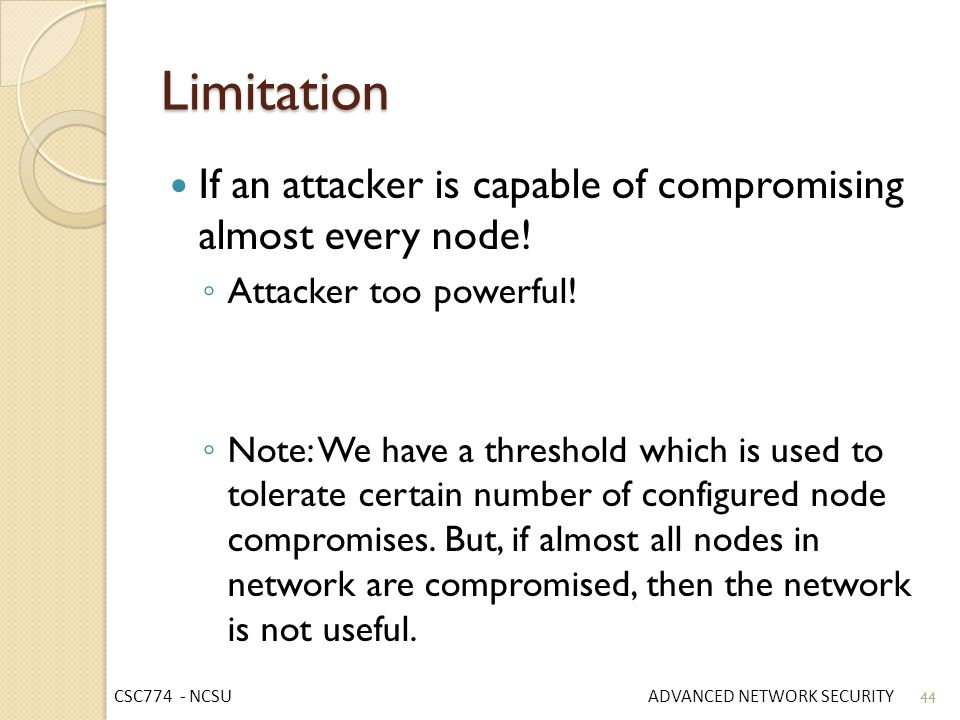 Limitation If an attacker is capable of compromising almost every node! Attacker too powerful!