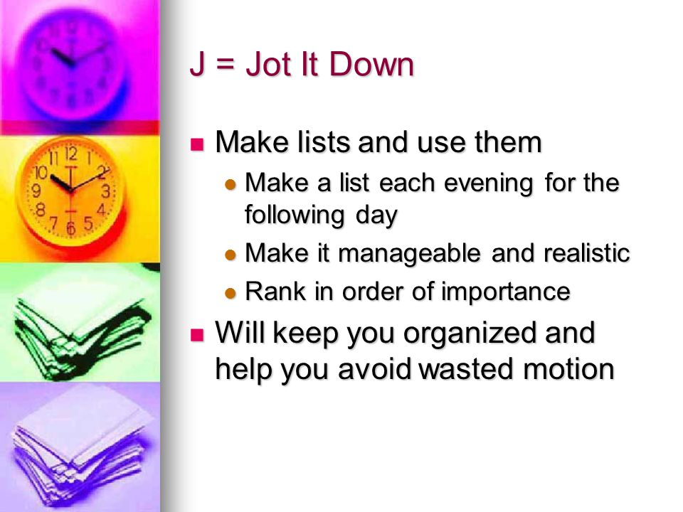 J = Jot It Down Make lists and use them