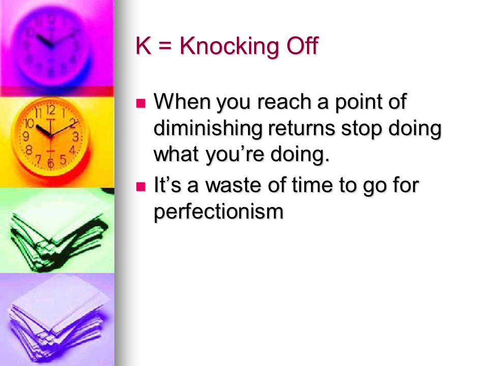 K = Knocking Off When you reach a point of diminishing returns stop doing what you're doing.