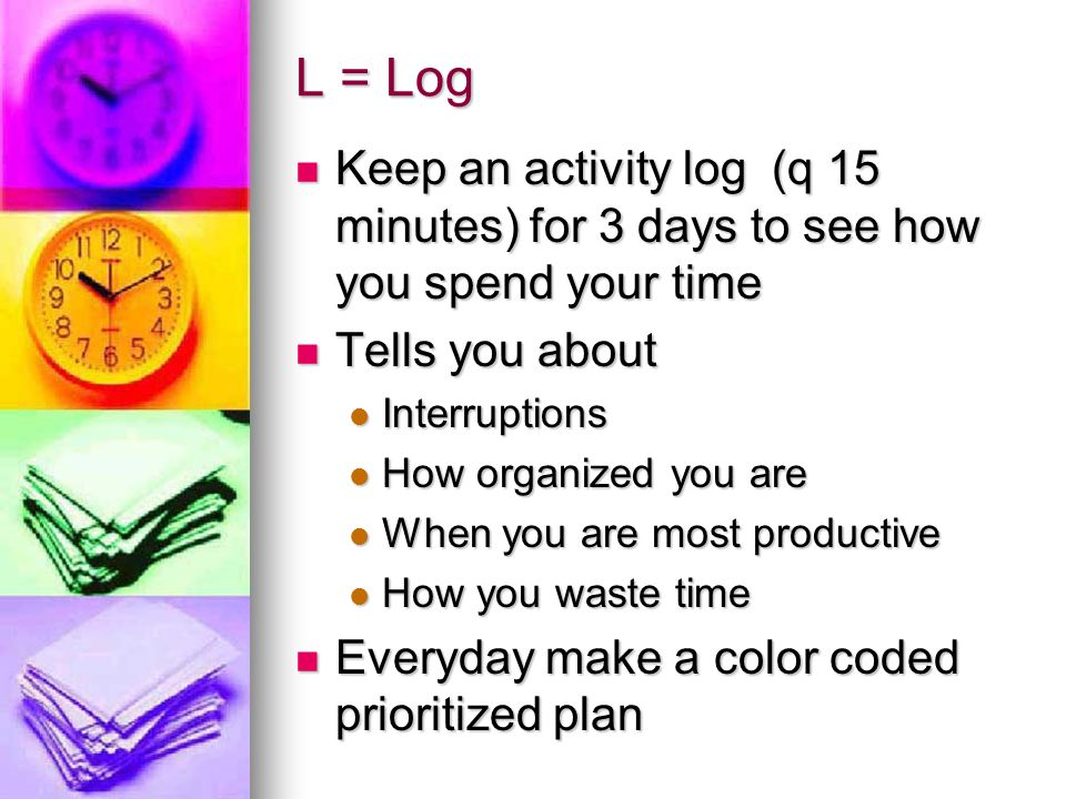 L = Log Keep an activity log (q 15 minutes) for 3 days to see how you spend your time. Tells you about.