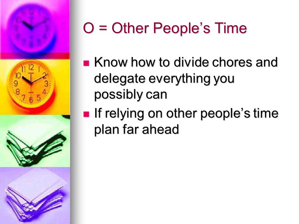 O = Other People's Time Know how to divide chores and delegate everything you possibly can.