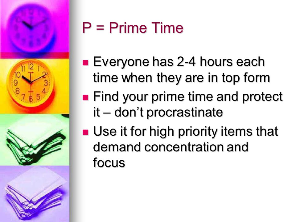 P = Prime Time Everyone has 2-4 hours each time when they are in top form. Find your prime time and protect it – don't procrastinate.