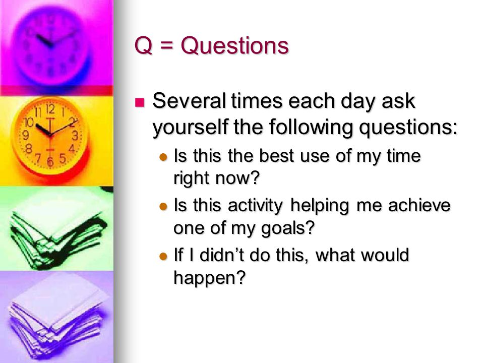 Q = Questions Several times each day ask yourself the following questions: Is this the best use of my time right now