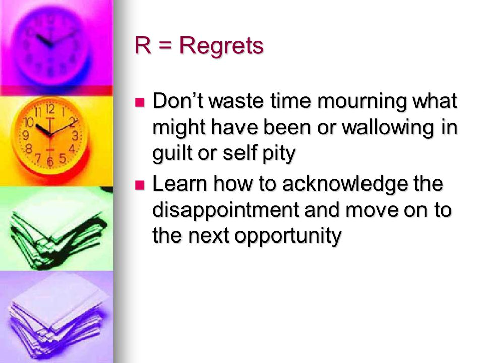 R = Regrets Don't waste time mourning what might have been or wallowing in guilt or self pity.