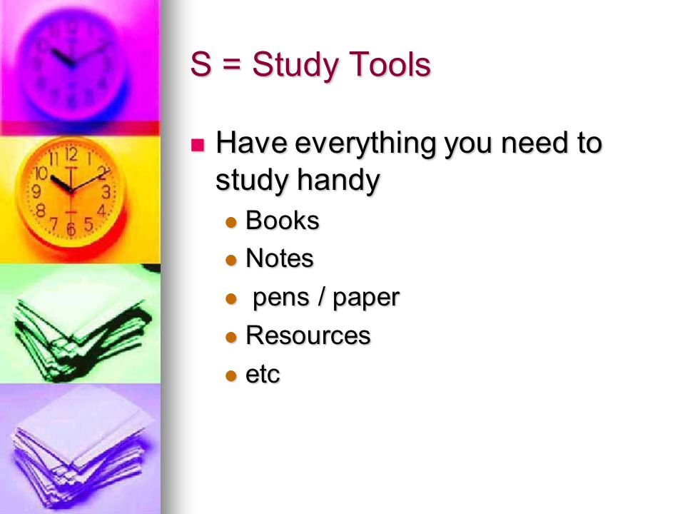 S = Study Tools Have everything you need to study handy Books Notes