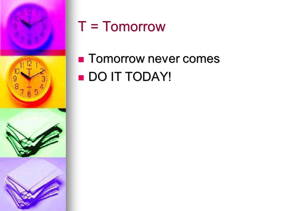 T = Tomorrow Tomorrow never comes DO IT TODAY!