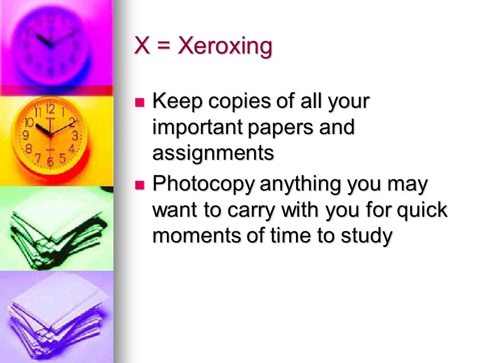 X = Xeroxing Keep copies of all your important papers and assignments