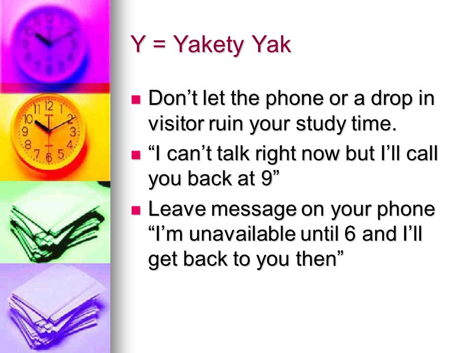 Y = Yakety Yak Don't let the phone or a drop in visitor ruin your study time. I can't talk right now but I'll call you back at 9