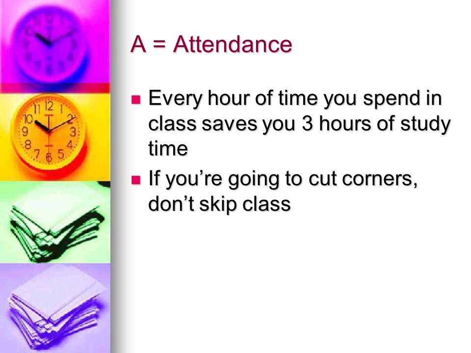 A = Attendance Every hour of time you spend in class saves you 3 hours of study time.